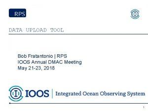 DATA UPLOAD TOOL Bob Fratantonio RPS IOOS Annual