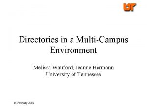 Directories in a MultiCampus Environment Melissa Wauford Jeanne