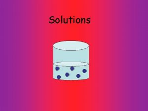 Solutions Solute Solvent gets dissolved does the dissolving