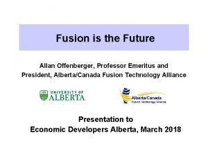 Fusion is the Future Allan Offenberger Professor Emeritus