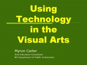 Using Technology in the Visual Arts Myron Carter