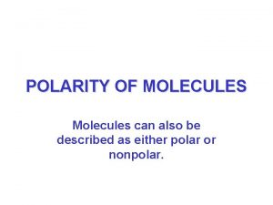 POLARITY OF MOLECULES Molecules can also be described