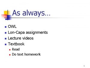 As always n n OWL LonCapa assignments Lecture