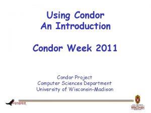 Using Condor An Introduction Condor Week 2011 Condor