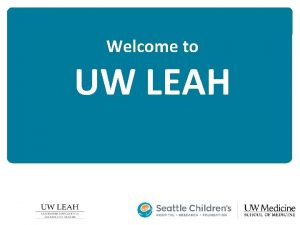 Welcome to UW LEAH WHAT IS LEAH Leadership