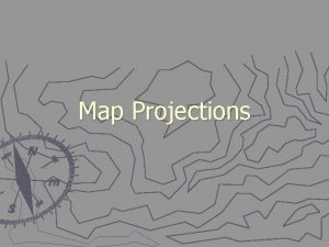 Map Projections Geographic coordinates Latitude Longitude Which is