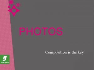 PHOTOS Composition is the key PHOTO COMPOSITION In