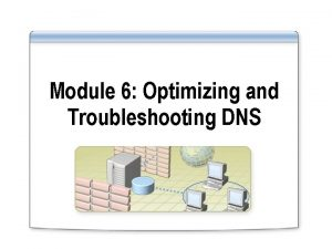 Module 6 Optimizing and Troubleshooting DNS Overview Optimizing