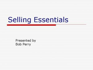 Selling Essentials Presented by Bob Perry Selling is