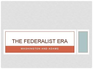 THE FEDERALIST ERA WASHINGTON AND ADAMS WASHINGTON AS