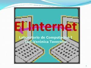El Internet Laboratorio de Computacin I Ing Vernica