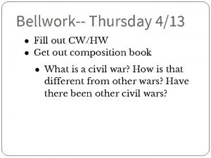 Bellwork Thursday 413 Fill out CWHW Get out