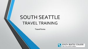 SOUTH SEATTLE TRAVEL TRAINING Travel Forms FAQs Can