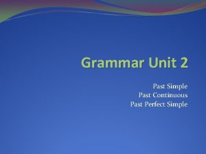 Grammar Unit 2 Past Simple Past Continuous Past