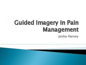 Guided Imagery in Pain Management Josha Harvey Guided