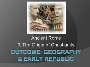 Ancient Rome The Origin of Christianity OUTCOME GEOGRAPHY