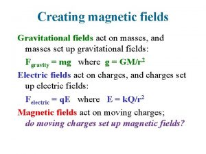 Creating magnetic fields Gravitational fields act on masses