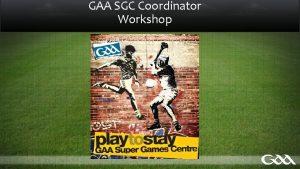 GAA SGC Coordinator Workshop GAA SGC Coordinator Training