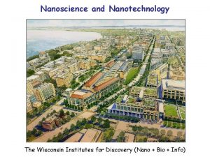 Nanoscience and Nanotechnology The Wisconsin Institutes for Discovery