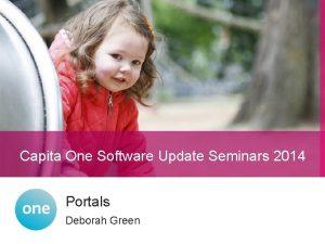 Capita One Software Update Seminars 2014 Portals Deborah