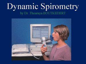Dynamic Spirometry by Dr Thouraya BOUTKEDIIRT Spirometry It