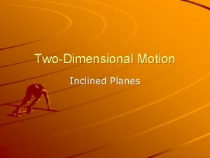 TwoDimensional Motion Inclined Planes Inclined Planes A simple