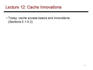 Lecture 12 Cache Innovations Today cache access basics