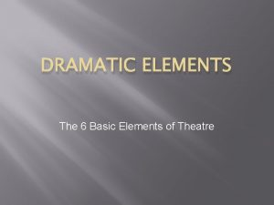 DRAMATIC ELEMENTS The 6 Basic Elements of Theatre