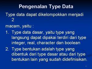 Pengenalan Type Data Type data dapat dikelompokkan menjadi