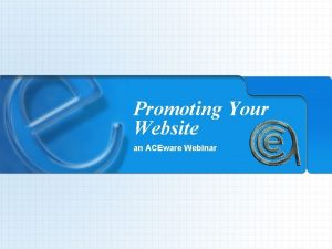 Promoting Your Website an ACEware Webinar Promoting Your