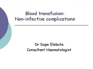 Blood transfusion Noninfective complications Dr Dupe Elebute Consultant