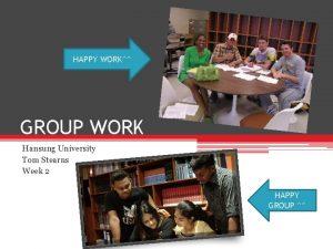 HAPPY WORK GROUP WORK Hansung University Tom Stearns