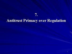 7 Antitrust Primacy over Regulation 1 Antitrust Primacy