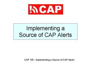 Implementing a Source of CAP Alerts CAP 105