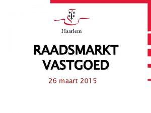 RAADSMARKT VASTGOED 26 maart 2015 Programma Aftrap Louise