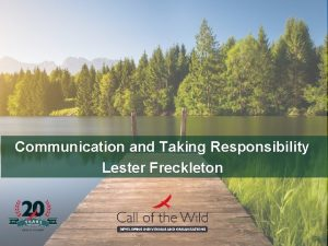 Communication and Taking Responsibility Lester Freckleton Communication is