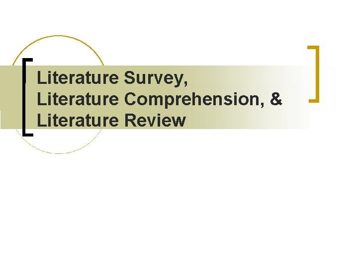 Literature Survey Literature Comprehension Literature Review Literature Review