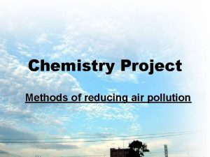 Chemistry Project Methods of reducing air pollution r