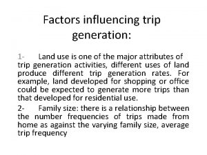 Factors influencing trip generation 1 Land use is