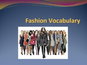Fashion Vocabulary Fashion The current acceptable style The