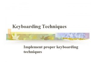Keyboarding Techniques Implement proper keyboarding techniques Proper Posture
