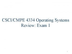 CSCICMPE 4334 Operating Systems Review Exam 1 1