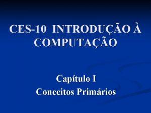 CES10 INTRODUO COMPUTAO Captulo I Conceitos Primrios Captulo