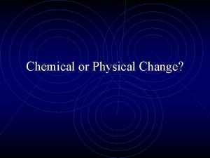 Chemical or Physical Change Chemical or Physical Change