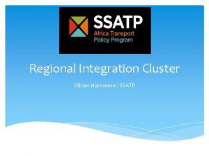 Regional Integration Cluster Olivier Hartmann SSATP The process