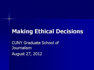 Making Ethical Decisions CUNY Graduate School of Journalism