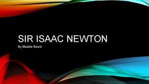 SIR ISAAC NEWTON By Maddie Beard Sir Isaac