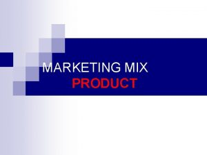 MARKETING MIX PRODUCT WHAT IS A PRODUCT Product