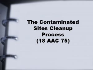 The Contaminated Sites Cleanup Process 18 AAC 75