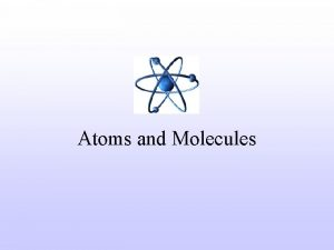 Atoms and Molecules Atoms Atoms are basic building